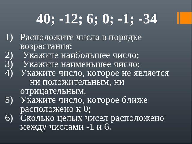 40; -12; 6; 0; -1; -34 Расположите числа в порядке возрастания; Укажите наибо...