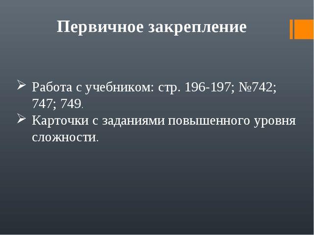 Первичное закрепление Работа с учебником: стр. 196-197; №742; 747; 749. Карто...