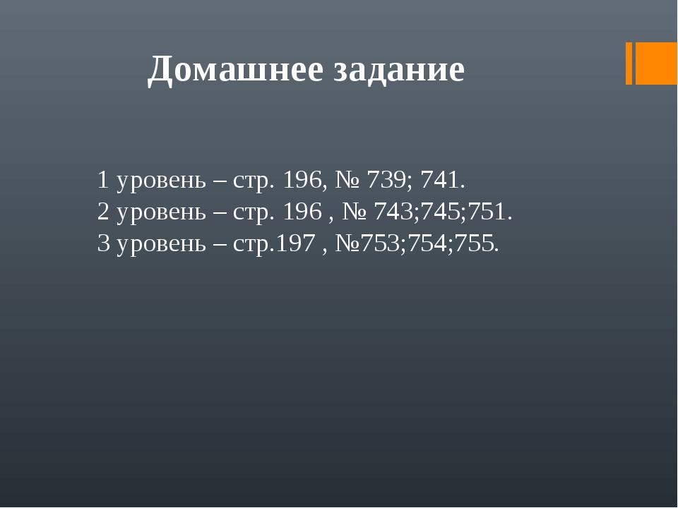 Домашнее задание 1 уровень – стр. 196, № 739; 741. 2 уровень – стр. 196 , № 7...