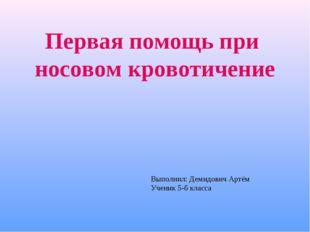 Первая помощь при носовом кровотичение Выполнил: Демидович Артём Ученик 5-б к