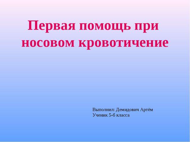 Первая помощь при носовом кровотичение Выполнил: Демидович Артём Ученик 5-б к...