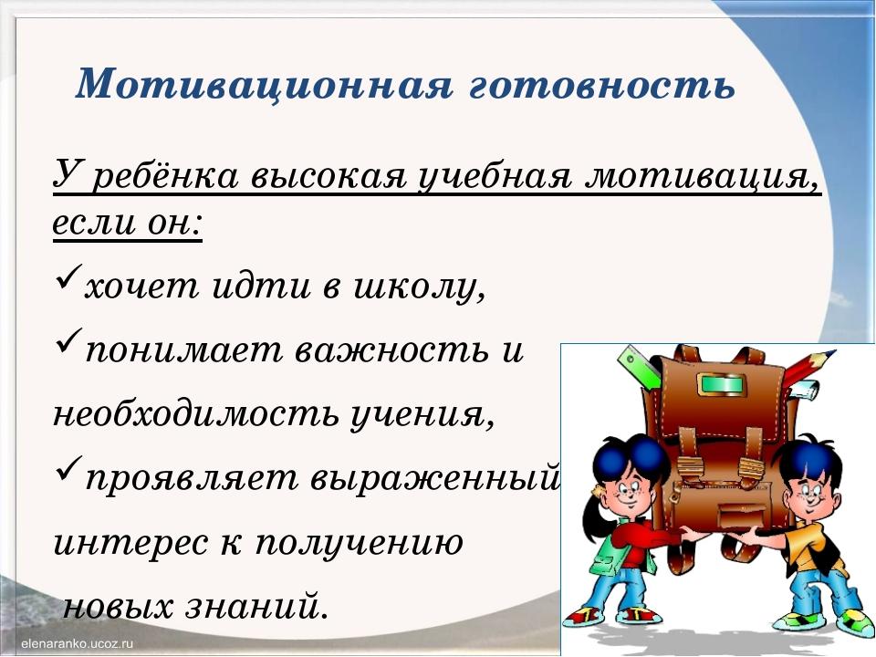 Мотивационная готовность У ребёнка высокая учебная мотивация, если он: хочет...