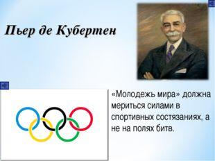 Пьер де Кубертен «Молодежь мира» должна мериться силами в спортивных состязан