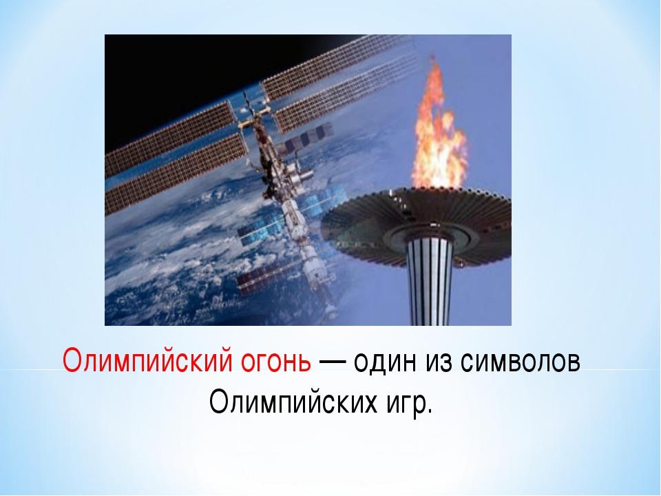 Олимпийский огонь — один из символов Олимпийских игр.