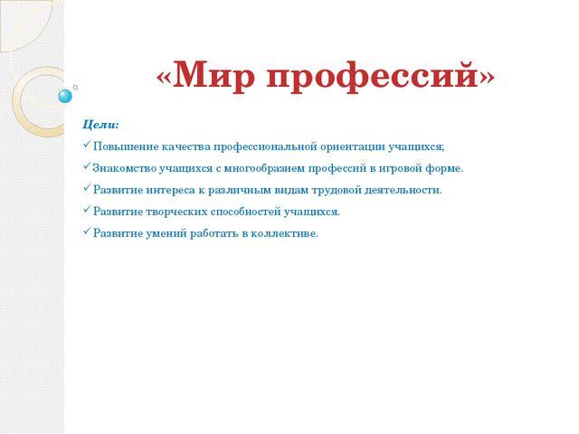 «Мир профессий» Цели: Повышение качества профессиональной ориентации учащихся...