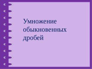 Умножение обыкновенных дробей © Фокина Лидия Петровна