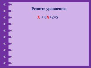Решите уравнение: Х + 8Х+2=5 © Фокина Лидия Петровна