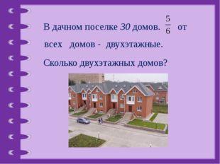 В дачном поселке 30 домов. от всех домов - двухэтажные. Сколько двухэтажных