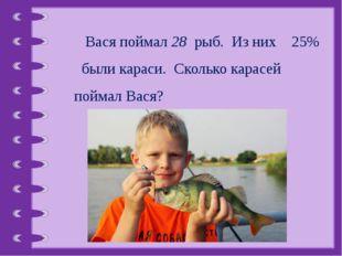 Вася поймал 28 рыб. Из них 25% были караси. Сколько карасей поймал Вася? © Ф