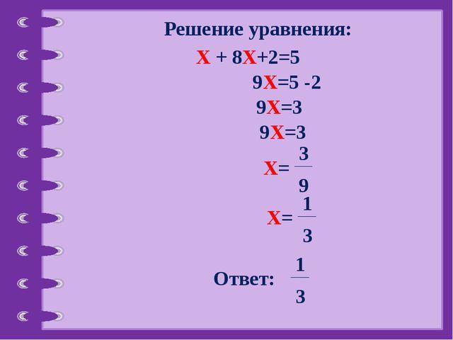 Решение уравнения: Х + 8Х+2=5 9Х=5 -2 9Х=3 9Х=3 Х= 3 9 Х= 1 3 Ответ: 1 3 ©...