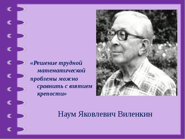 «Решение трудной математической проблемы можно сравнить с взятием крепости»...