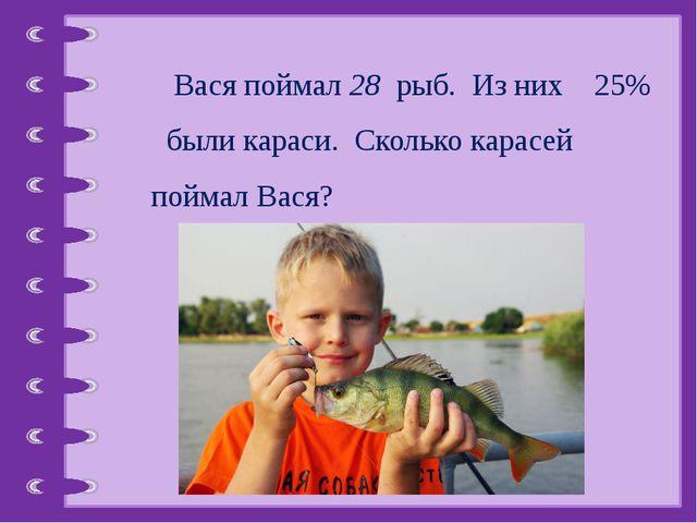 Вася поймал 28 рыб. Из них 25% были караси. Сколько карасей поймал Вася? © Ф...