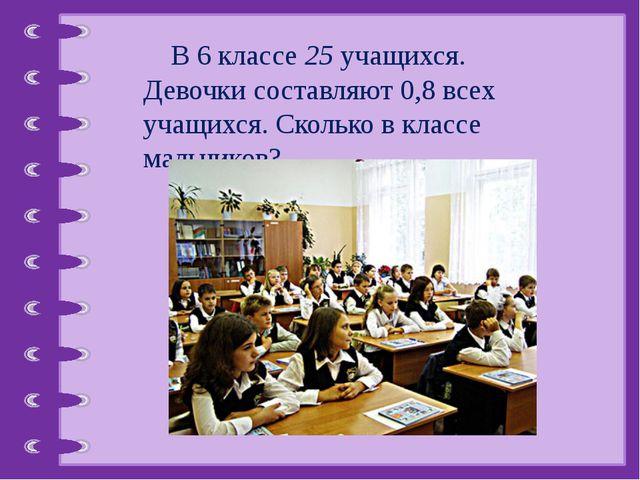 В 6 классе 25 учащихся. Девочки составляют 0,8 всех учащихся. Сколько в клас...