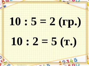 10 : 5 = 2 (гр.) 10 : 2 = 5 (т.)