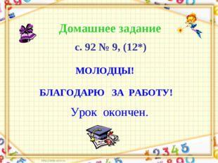 Урок окончен. Домашнее задание с. 92 № 9, (12*) МОЛОДЦЫ! БЛАГОДАРЮ ЗА РАБОТУ!