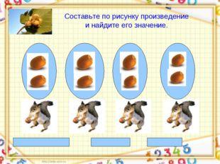 2+ 2 +2 +2=8 2 * 4 = 8 8 : 4 = 2 Составьте по рисунку произведение и найдите