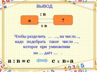 ВЫВОД а ? : в х в а : в = с х = с в а Чтобы разделить … ..., на число..., над