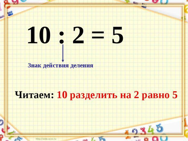 10 : 2 = 5 Знак действия деления Читаем: 10 разделить на 2 равно 5