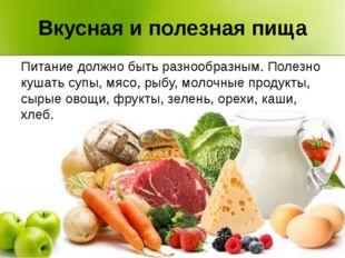 Вкусная и полезная пища Питание должно быть разнообразным. Полезно кушать суп