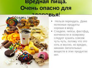 Вредная пища. Очень опасно для здоровья! Нельзя переедать. Даже полезные прод