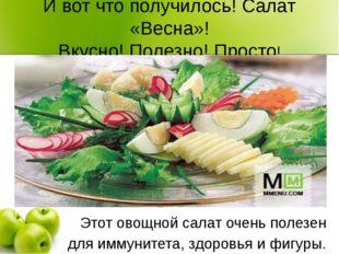 И вот что получилось! Салат «Весна»! Вкусно! Полезно! Просто!  Этот овощной