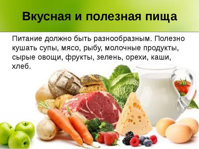 Вкусная и полезная пища Питание должно быть разнообразным. Полезно кушать суп...