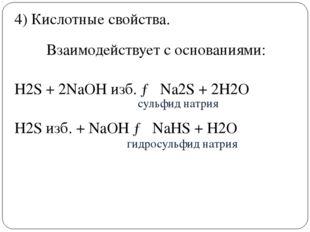 .  Взаимодействует с основаниями: H2S+ 2NaOH изб. →Na2S+ 2H2O H2Sизб.
