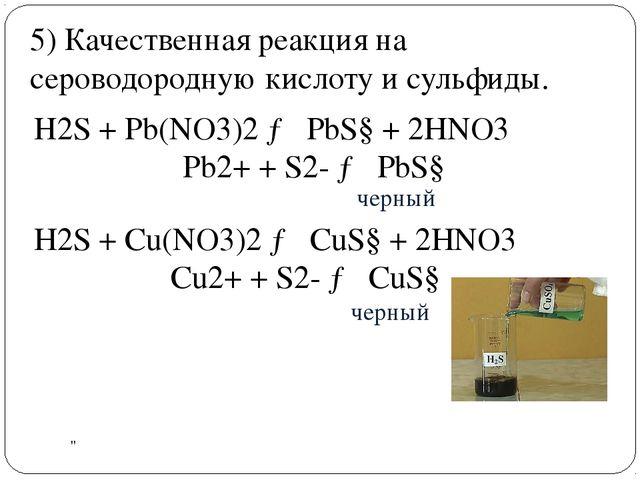 . Н2S + Pb(NO3)2→ PbS↓ + 2HNO3 Pb2++S2-→PbS↓ черный черный 5) Качествен...