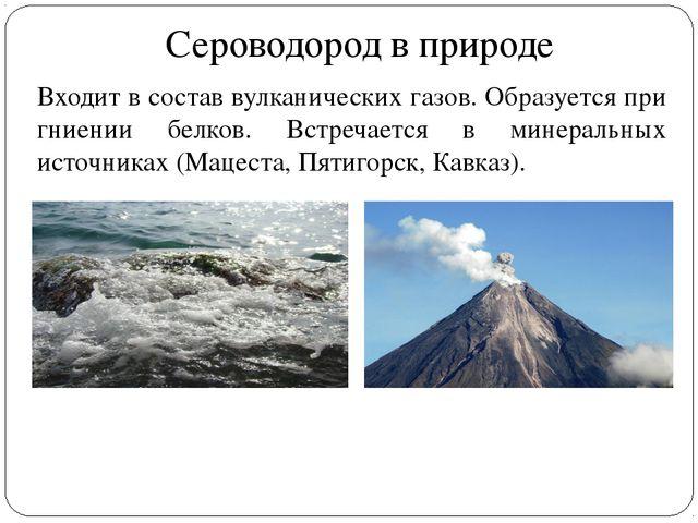 Сероводород в природе Входит в состав вулканических газов. Образуется при гни...