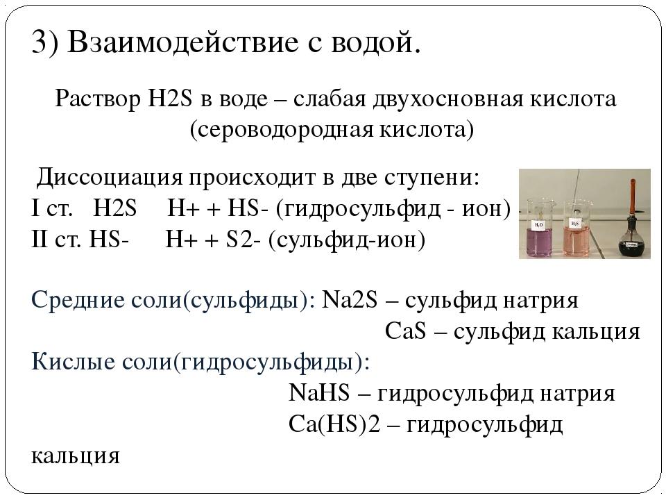 . 3) Взаимодействие с водой. РастворH2Sв воде – слабая двухосновная кислота...