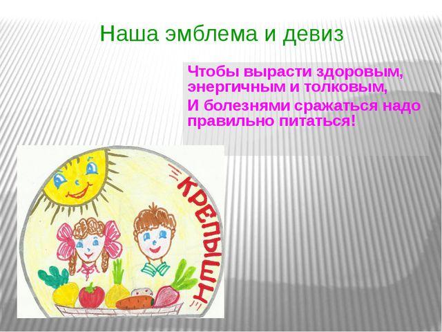 Наша эмблема и девиз Чтобы вырасти здоровым, энергичным и толковым, И болезня...