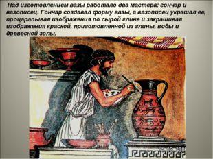 Над изготовлением вазы работало два мастера: гончар и вазописец. Гончар созд