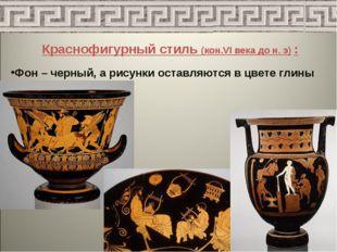 Краснофигурный стиль (кон.VI века до н. э) : Фон – черный, а рисунки оставляю