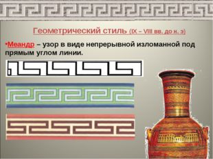 Геометрический стиль (IX – VIII вв. до н. э) Меандр – узор в виде непрерывной