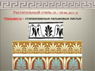 Растительный стиль (IX – VIII вв. до н. э) Пальметта – стилизованные пальмовы