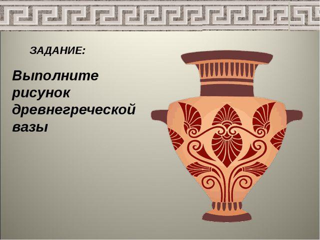 ЗАДАНИЕ: Выполните рисунок древнегреческой вазы