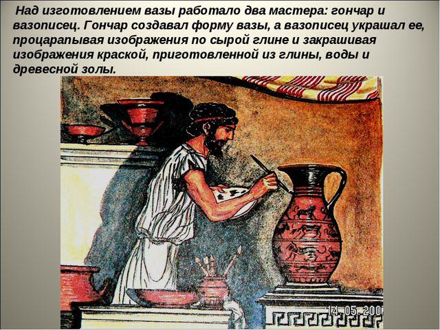 Над изготовлением вазы работало два мастера: гончар и вазописец. Гончар созд...