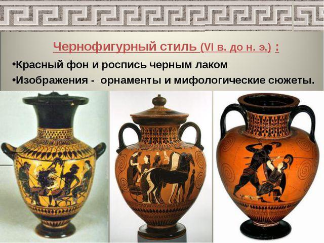 Чернофигурный стиль (VI в. до н. э.) : Красный фон и роспись черным лаком Изо...
