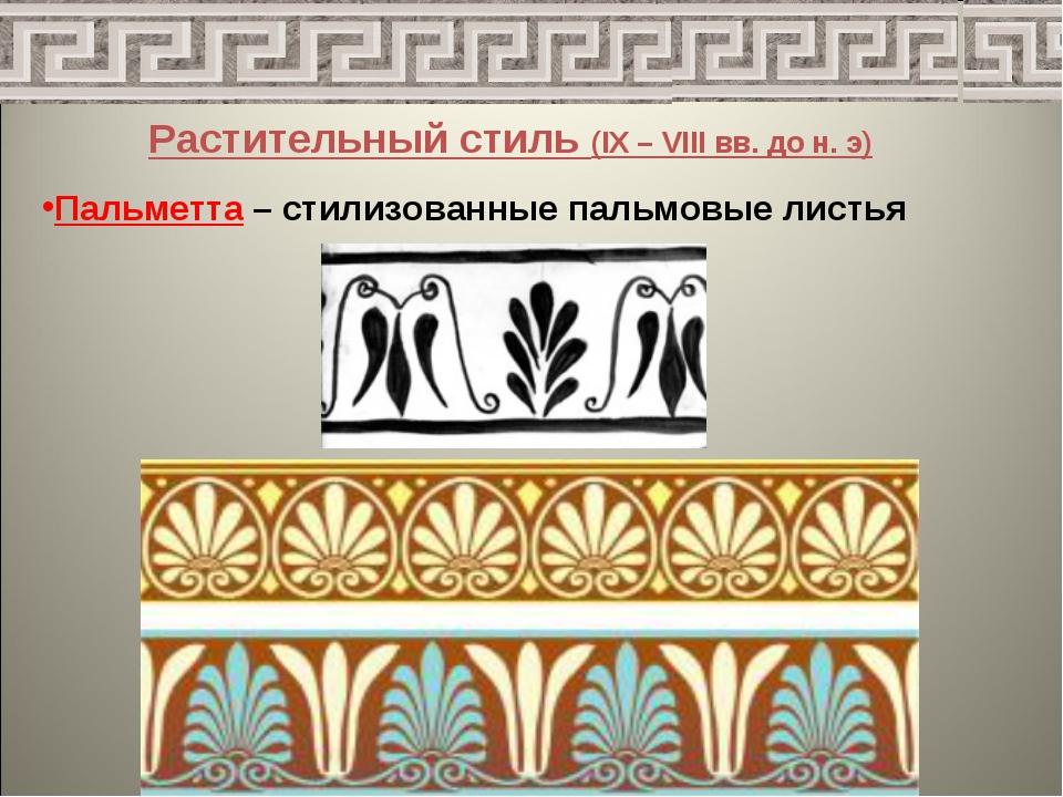 Растительный стиль (IX – VIII вв. до н. э) Пальметта – стилизованные пальмовы...