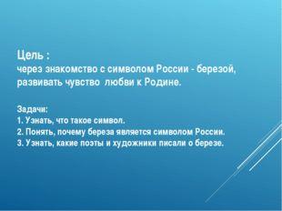 Цель : через знакомство с символом России - березой, развивать чувство любви