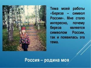 Россия – родина моя Тема моей работы «Береза – символ России». Мне стало инте
