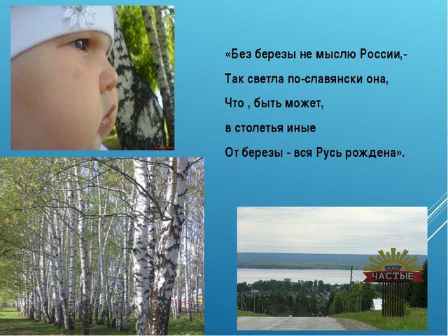 «Без березы не мыслю России,- Так светла по-славянски она, Что , быть может,...