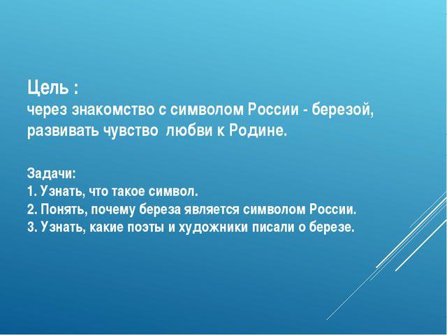 Цель : через знакомство с символом России - березой, развивать чувство любви...