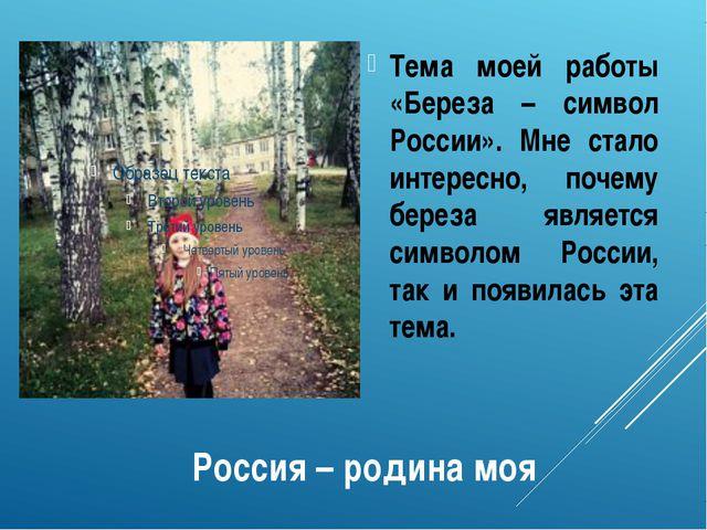 Россия – родина моя Тема моей работы «Береза – символ России». Мне стало инте...
