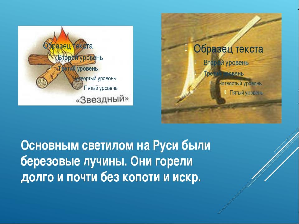 Основным светилом на Руси были березовые лучины. Они горели долго и почти без...