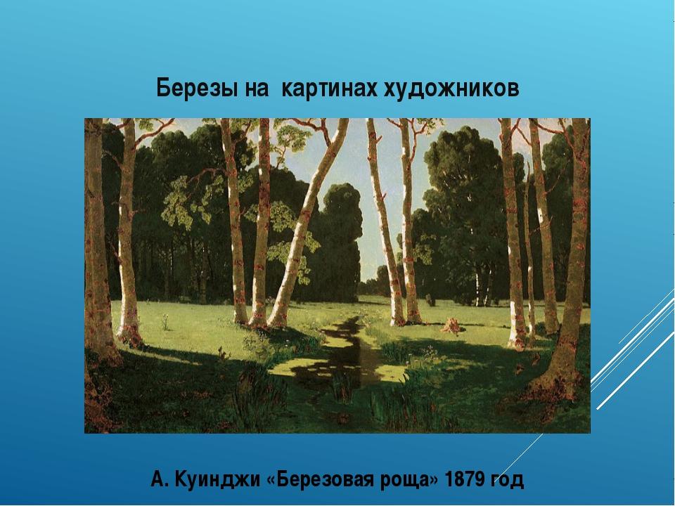 Березы на картинах художников А. Куинджи «Березовая роща» 1879 год