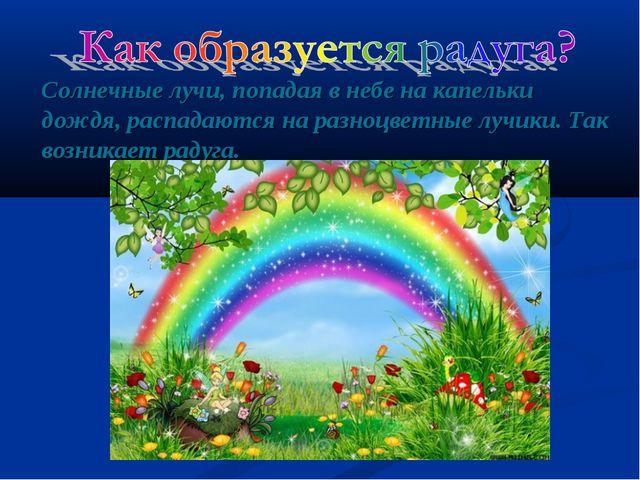 Солнечные лучи, попадая в небе на капельки дождя, распадаются на разноцветные...
