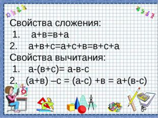 Свойства сложения: 1. а+в=в+а 2. а+в+с=а+с+в=в+с+а Свойства вычитания: 1. а-(