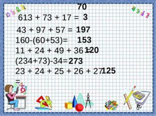 197 703 613 + 73 + 17 = 43 + 97 + 57 = 160-(60+53)= 11 + 24 + 49 + 36 = (234+