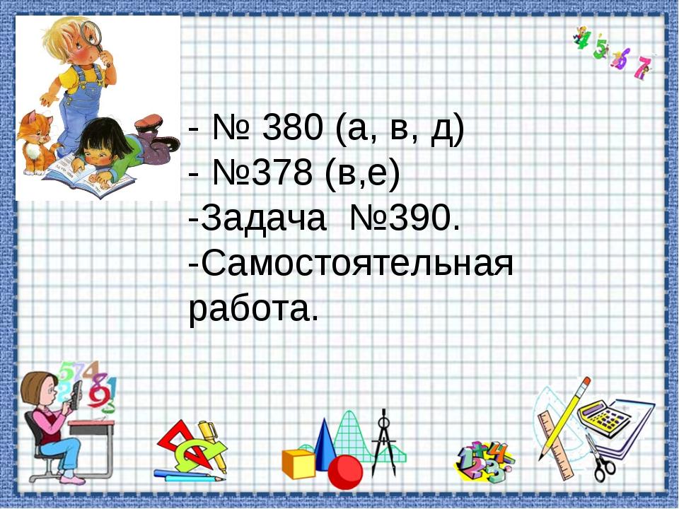- № 380 (а, в, д) - №378 (в,е) -Задача №390. -Самостоятельная работа.